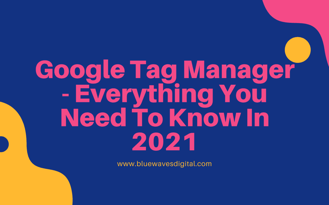 Google Tag Manager - Everything You Need To Know In 2021
