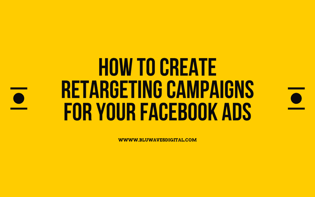 How To Create Retargeting Campaigns For Your Facebook Ads