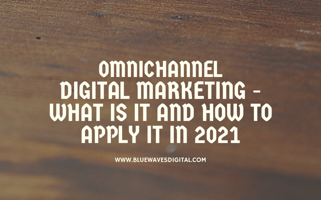 Omnichannel Digital Marketing - What Is It and How to Apply It In 2021