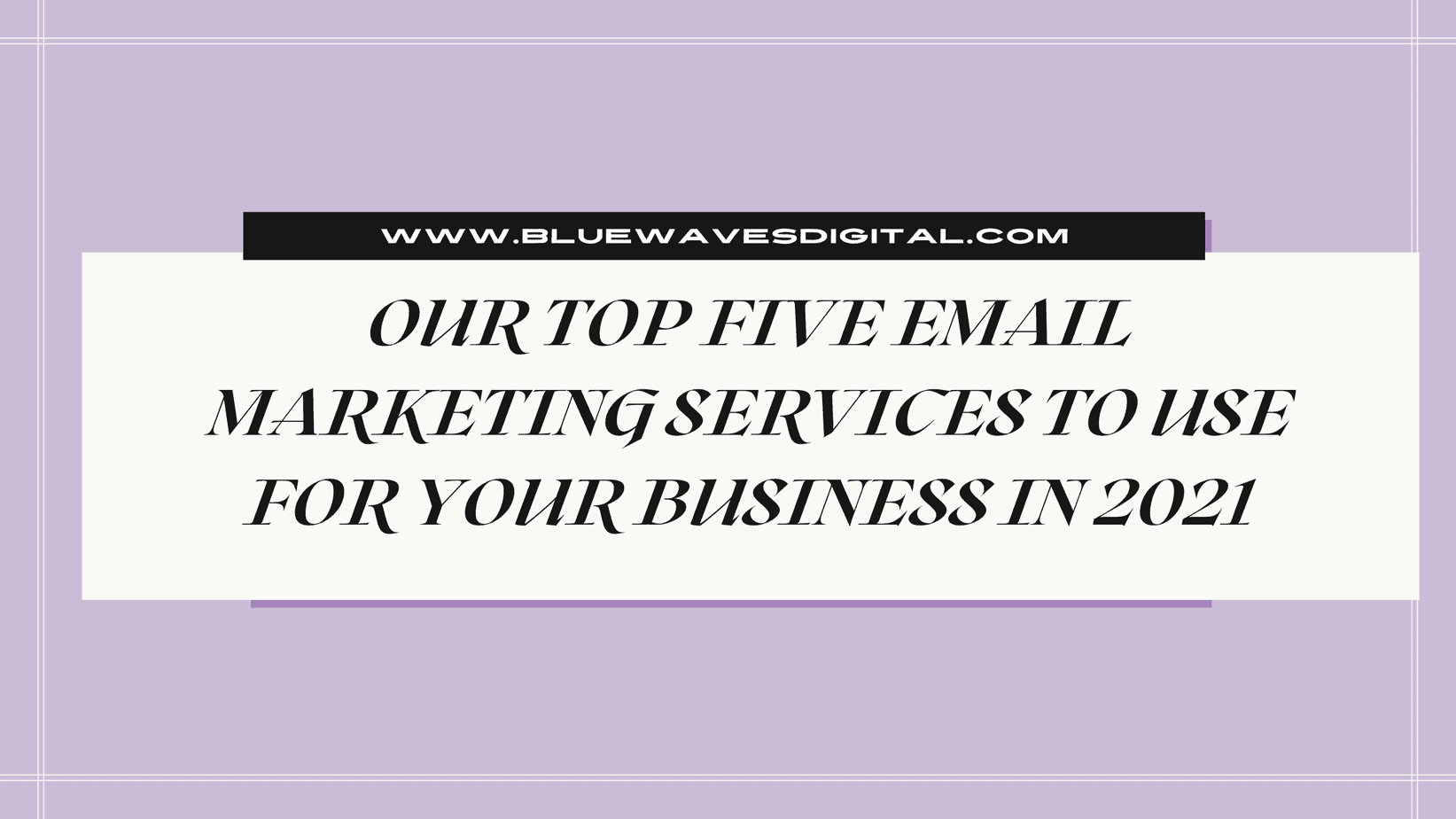 Our Top Five Email Marketing Services to Use for Your Business In 2021