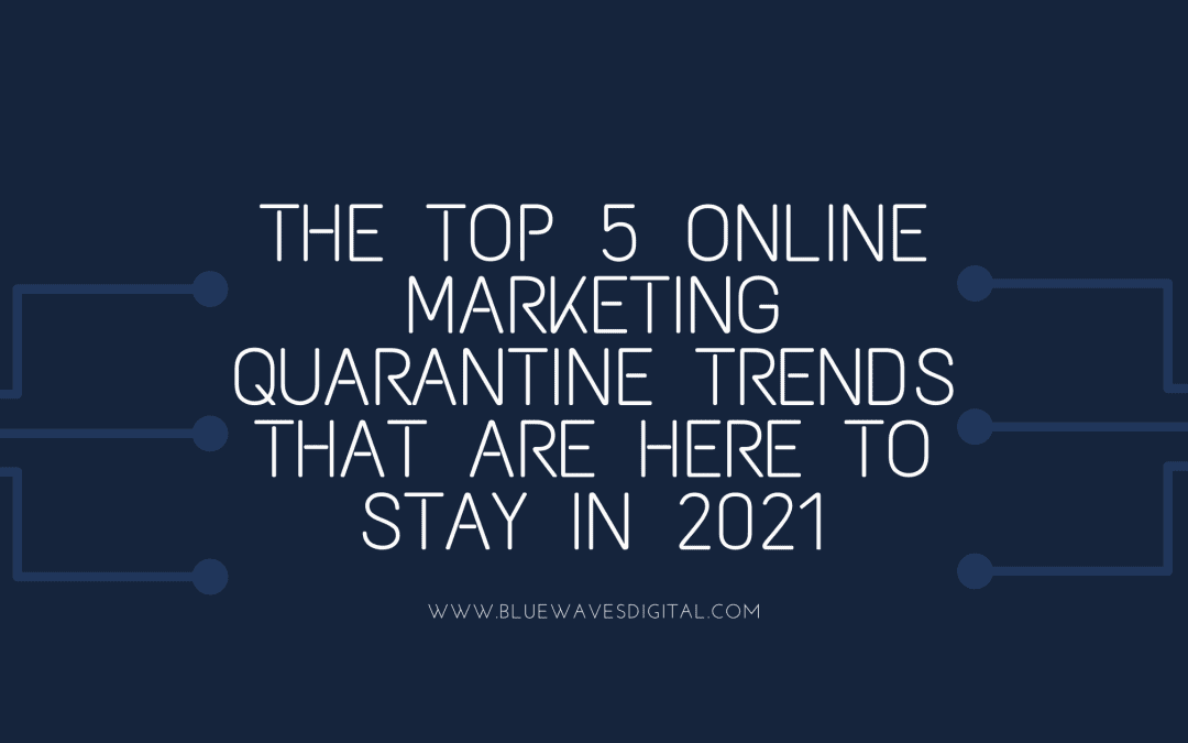 Top 5 Online Marketing Quarantine Trends That Are Here To Stay In 2021