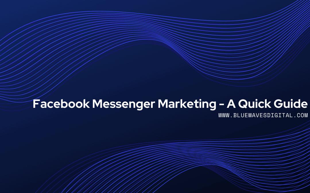 Facebook Messenger Marketing - A Quick Guide