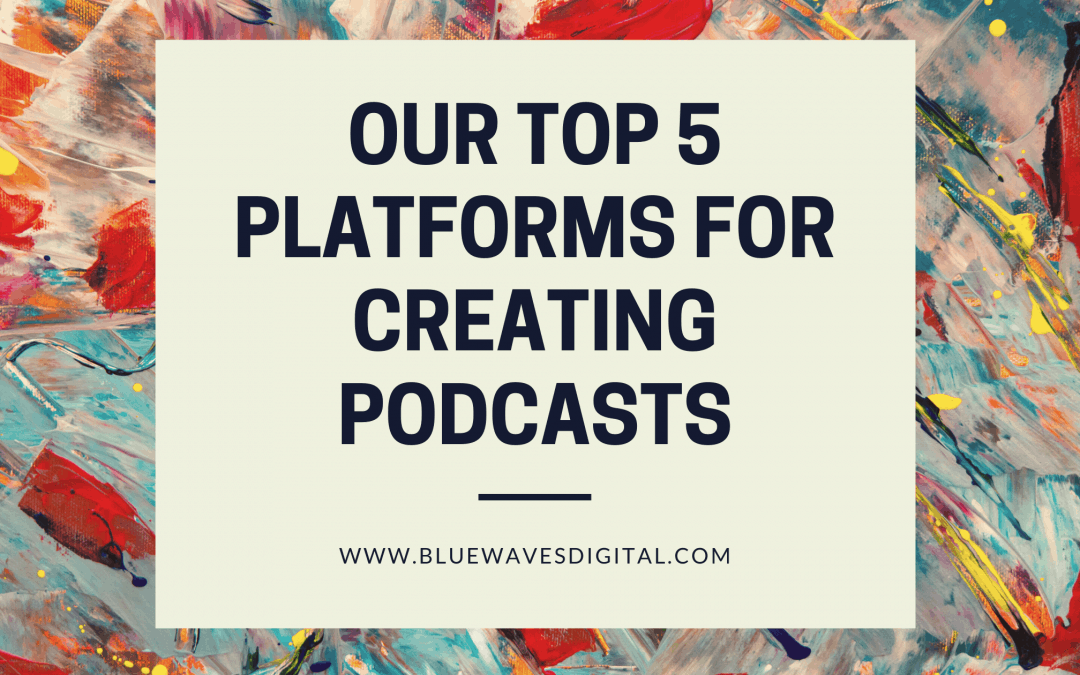 Our Top 5 Platforms for Creating Podcasts