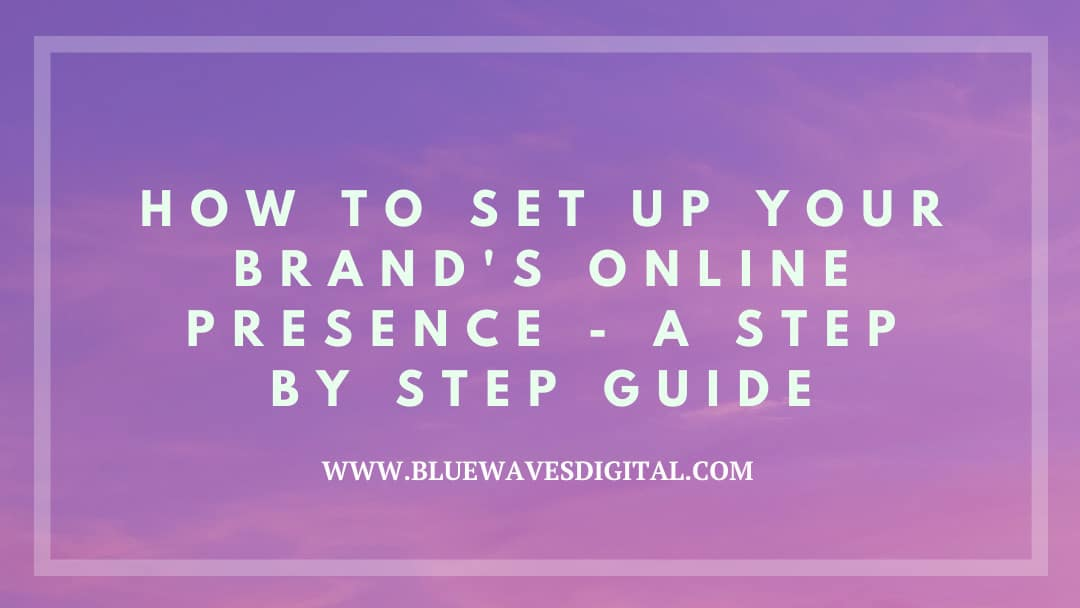 How to Set Up Your Brand's Online Presence - A Step by Step Guide