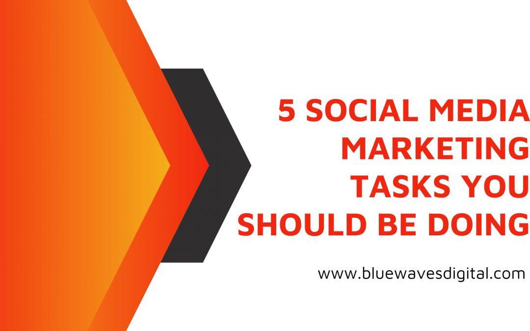5 Social Media Marketing Tasks You Should Be Doing