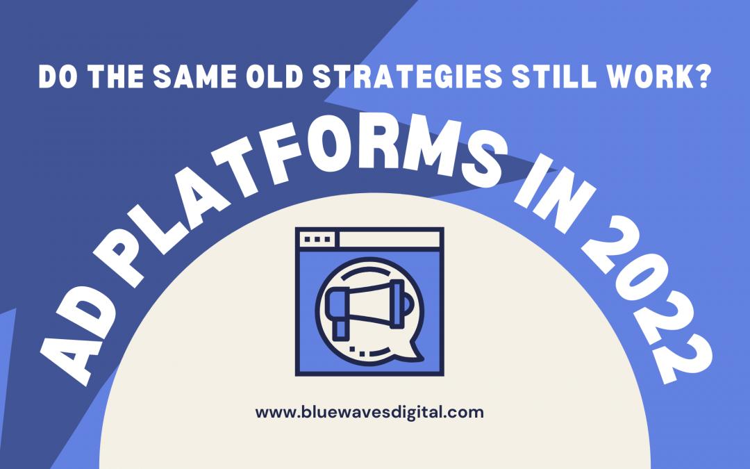 Ad Platforms in 2022 – Do the Same Old Strategies Still Work