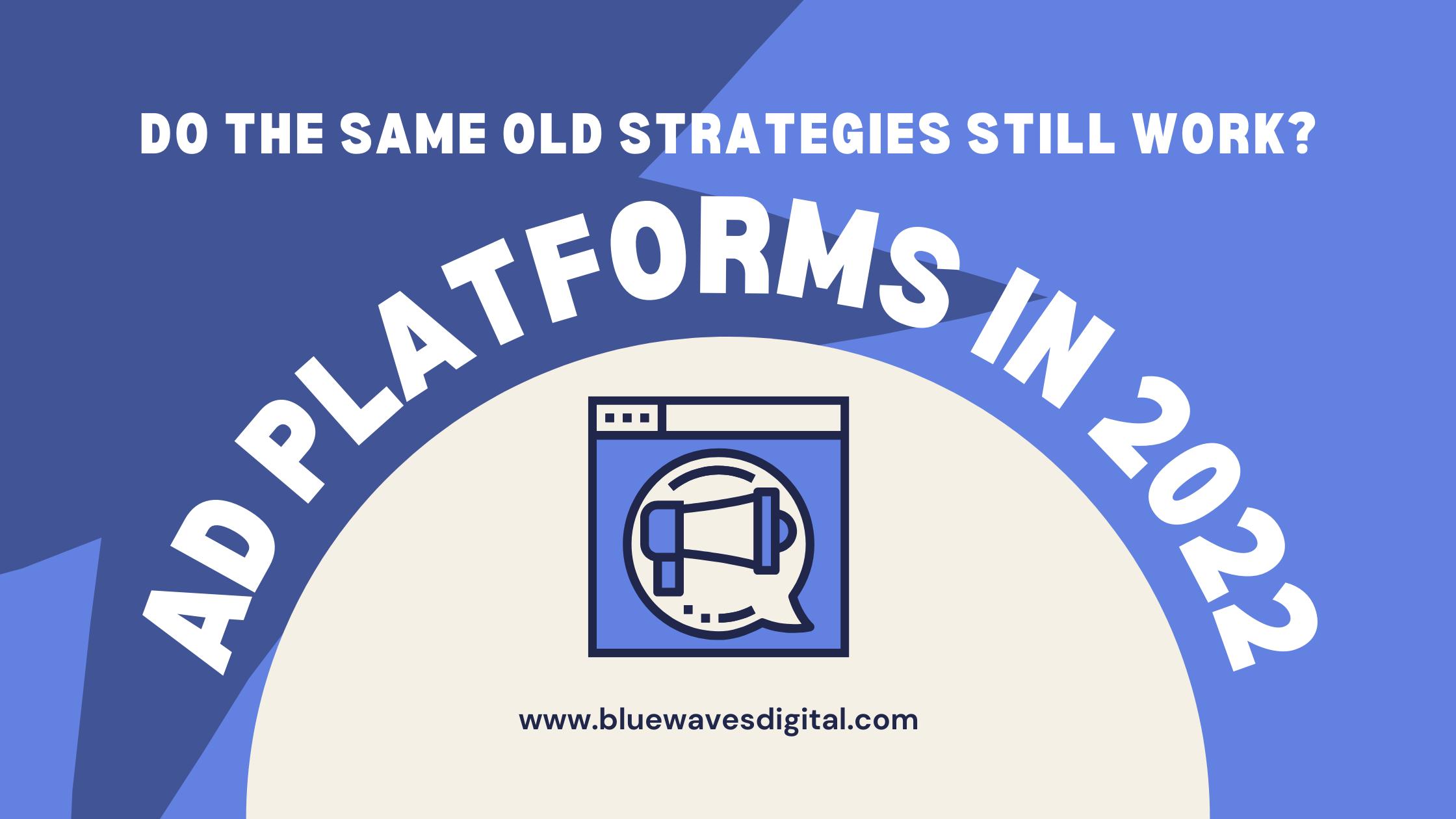 Ad Platforms in 2022 - Do the Same Old Strategies Still Work
