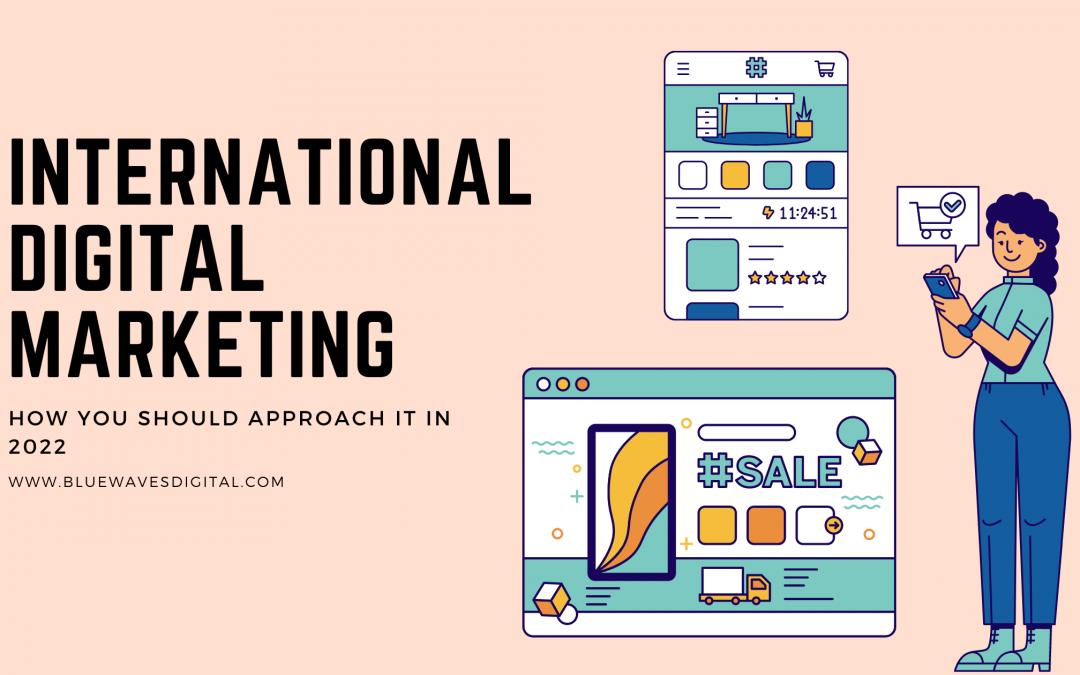 International Digital Marketing – How You Should Approach It In 2022