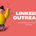 LinkedIn Outreach – Do It the Right Way Using These 7 Strategies