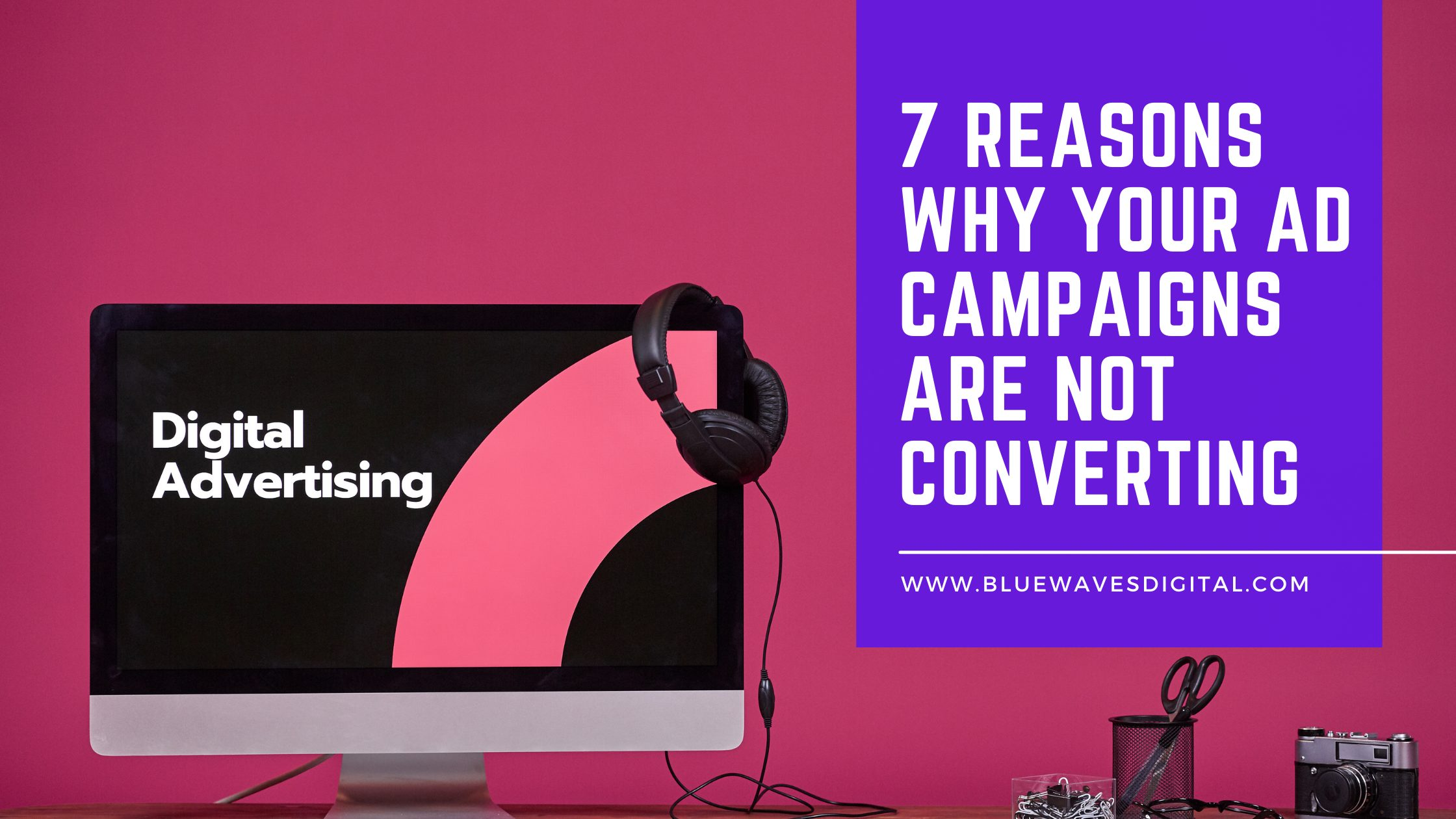 7 Reasons Why Your Ad Campaigns Are Not Converting