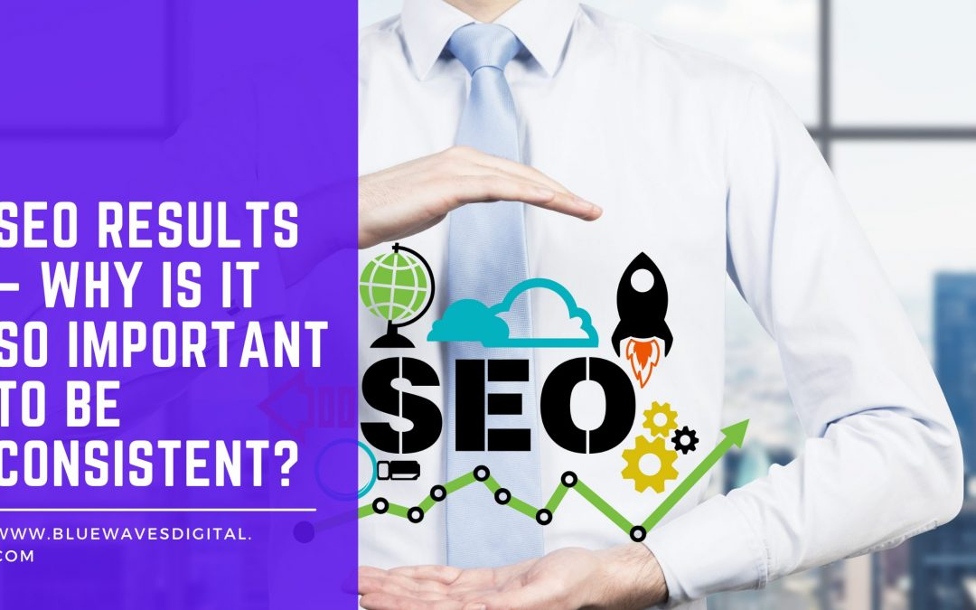 SEO Results – Why Is It So Important to Be Consistent?